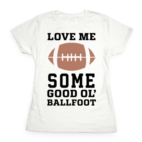 Love Me Some Good Ol' Ballfoot Womens T-Shirt