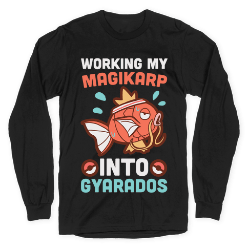 Working My Magikarp Into Gyarados Long Sleeve T-Shirt
