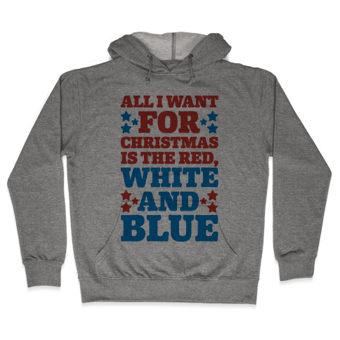 All I Want For Christmas Is Red, White And Blue Hooded Sweatshirt