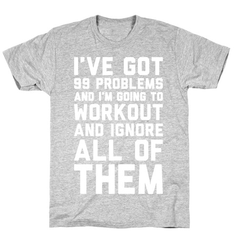 I've Got 99 Problems And I'm Going To Workout And Ignore All Of Them T-Shirt