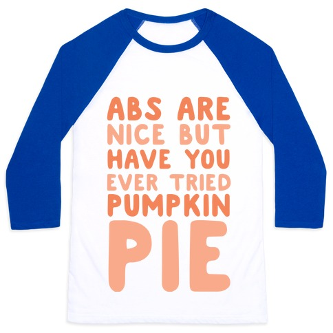 Abs Are Nice But Have You Ever Tried Pumpkin Pie Baseball Tee