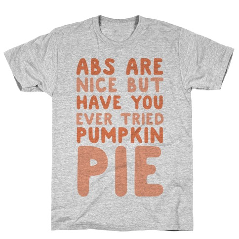 Abs Are Nice But Have You Ever Tried Pumpkin Pie Mens/Unisex T-Shirt