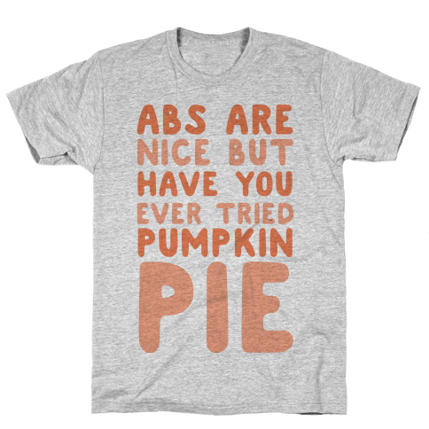 Abs Are Nice But Have You Ever Tried Pumpkin Pie Mens T-Shirt