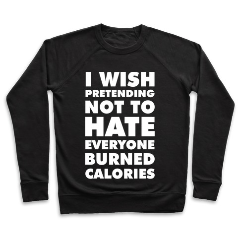 I Wish Pretending Not to Hate Everyone Burned Calories Pullover