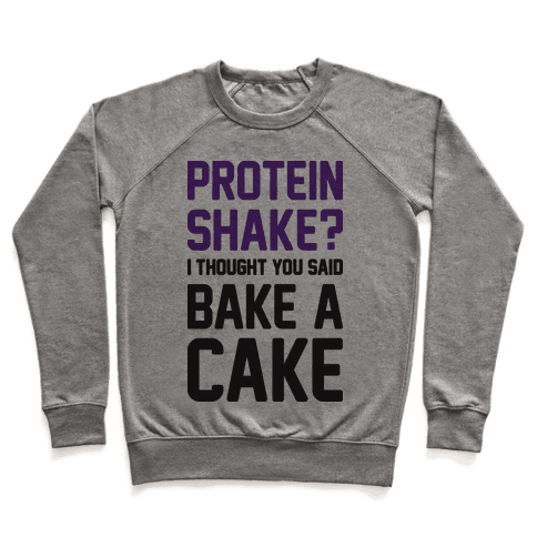 Protein Shake? I Thought You Said Bake A Cake Pullover