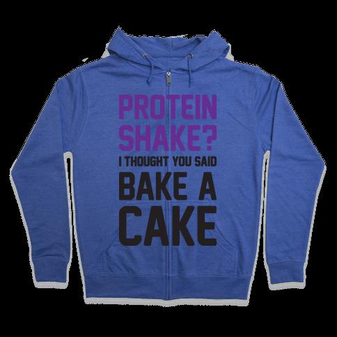 Protein Shake? I Thought You Said Bake A Cake Zip Hoodie