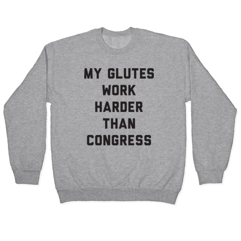 My Glutes Work Harder Than Congress Pullover