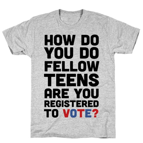 How Do You Do Fellow Teens Are You Registered To Vote Mens/Unisex T-Shirt