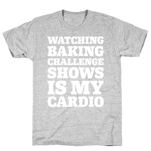 Watching Baking Challenge Shows Is My Cardio White Print Mens T-Shirt