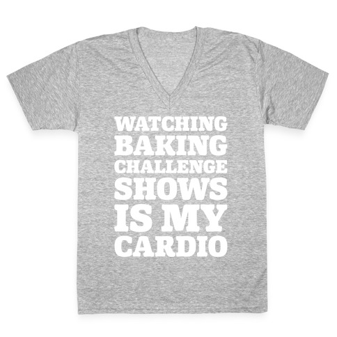 Watching Baking Challenge Shows Is My Cardio White Print V-Neck Tee Shirt