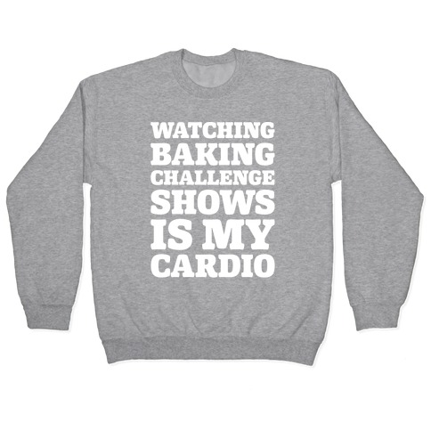Watching Baking Challenge Shows Is My Cardio White Print Pullover