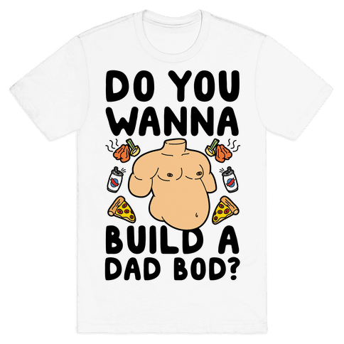 Do You Wanna Build A Dad Bod Mens T-Shirt
