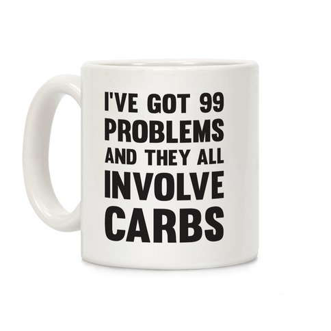 I've Got 99 Problems And They All Involve Carbs Coffee Mug