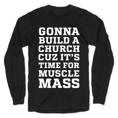 Gonna Build a Chuch cuz it's Time for Muscle Mass Long Sleeve T-Shirt