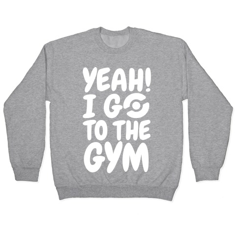 Yeah I Go To The Gym Pullover
