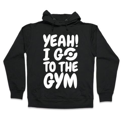 Yeah I Go To The Gym Hooded Sweatshirt