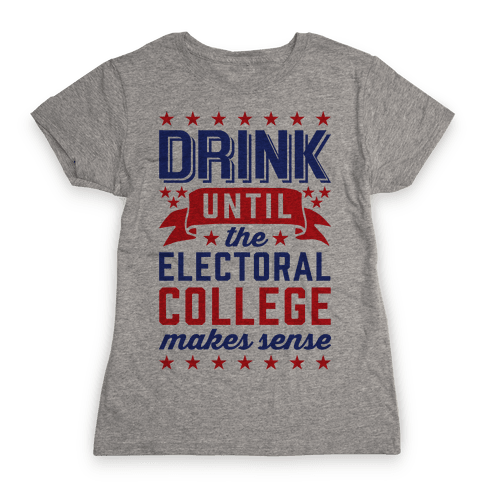Drink Until The Electoral College Makes Sense Womens T-Shirt