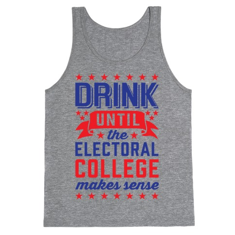 Drink Until The Electoral College Makes Sense Tank Top
