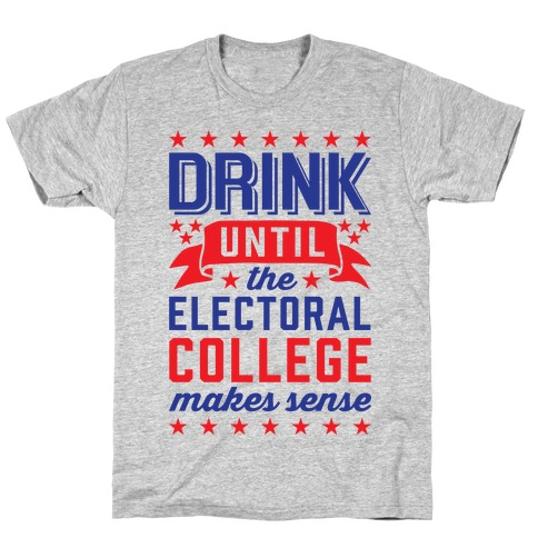 Drink Until The Electoral College Makes Sense T-Shirt
