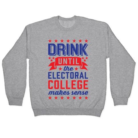 Drink Until The Electoral College Makes Sense Pullover