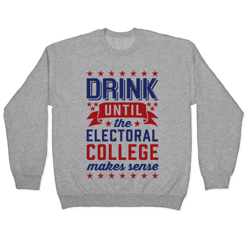 Drink Until The Electoral College Makes Sense Pullover