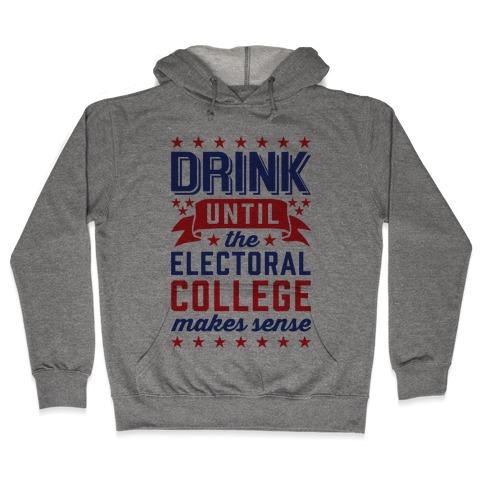 Drink Until The Electoral College Makes Sense Hooded Sweatshirt