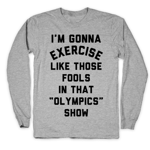 I'm Going To Exercise Like Those Fools Long Sleeve T-Shirt