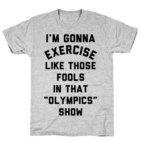 I'm Going To Exercise Like Those Fools Mens/Unisex T-Shirt