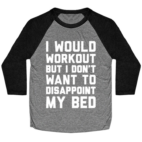 I Would Workout But I Don't Want To Disappoint My Bed Baseball Tee