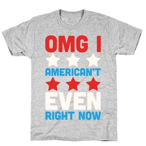 OMG I American't Even Right Now T-Shirt