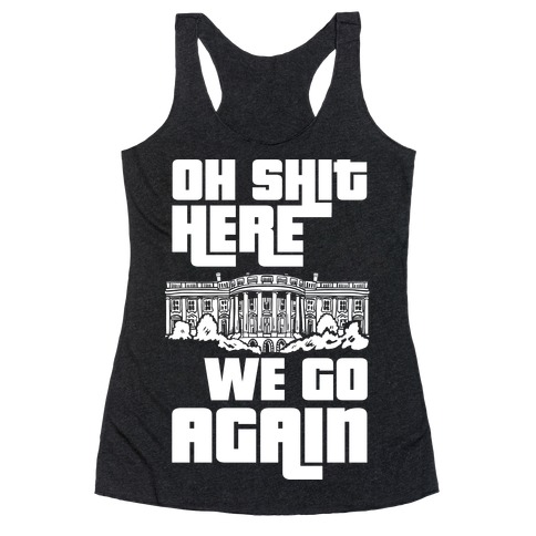 Ah Shit Here We Go Again White House Racerback Tank Top