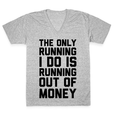 The Only Running I Do Is Running Out Of Money V-Neck Tee Shirt
