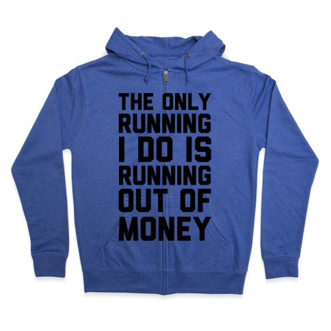 The Only Running I Do Is Running Out Of Money Zip Hoodie