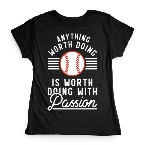 Anything Worth Doing is Worth Doing With Passion Baseball Womens T-Shirt