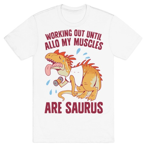 Working Out Until Allo My Muscles Are Saurus T-Shirt