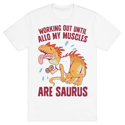 Working Out Until Allo My Muscles Are Saurus Mens/Unisex T-Shirt