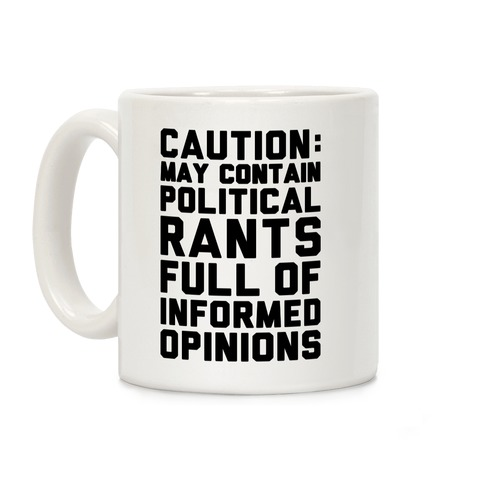 Caution: May Contain Political Rants Full of Informed Opinions Coffee Mug