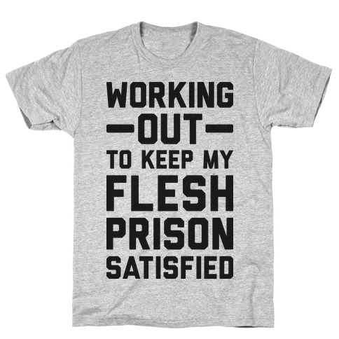 Working Out To Keep My Flesh Prison Satisfied Mens/Unisex T-Shirt