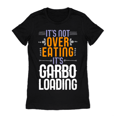 It's Not Overeating, It's Garboloading Womens T-Shirt