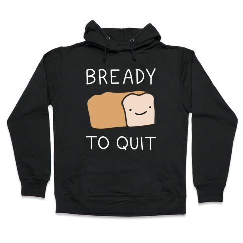 Bready To Quit Hooded Sweatshirt