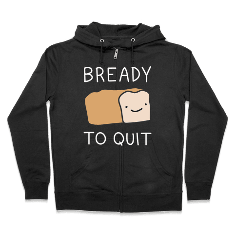 Bready To Quit Zip Hoodie