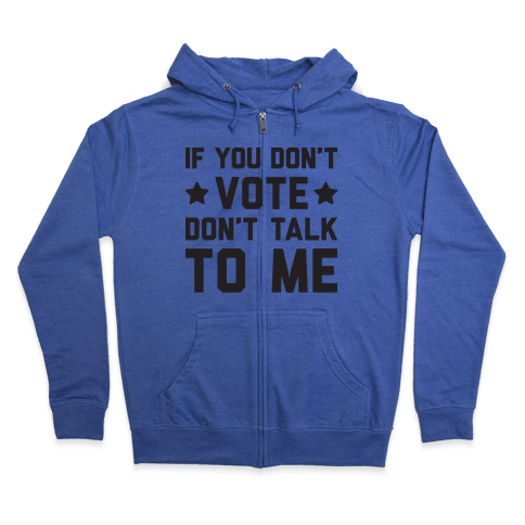 If You Don't Vote Don't Talk To Me Zip Hoodie