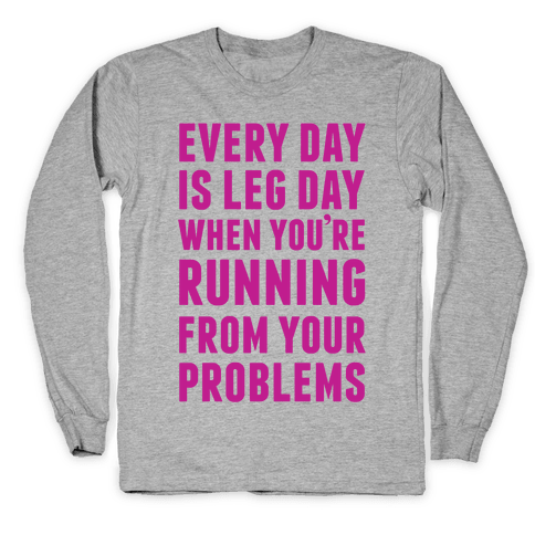 Every Day Is Leg Day When You're Running From Problems Long Sleeve T-Shirt