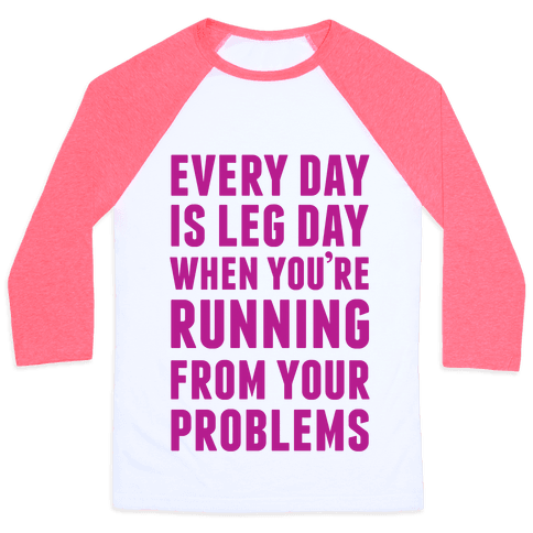 Every Day Is Leg Day When You're Running From Problems Baseball Tee