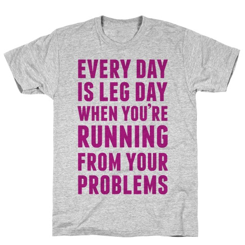 Every Day Is Leg Day When You're Running From Problems T-Shirt