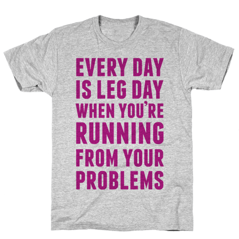 Every Day Is Leg Day When You're Running From Problems Mens/Unisex T-Shirt