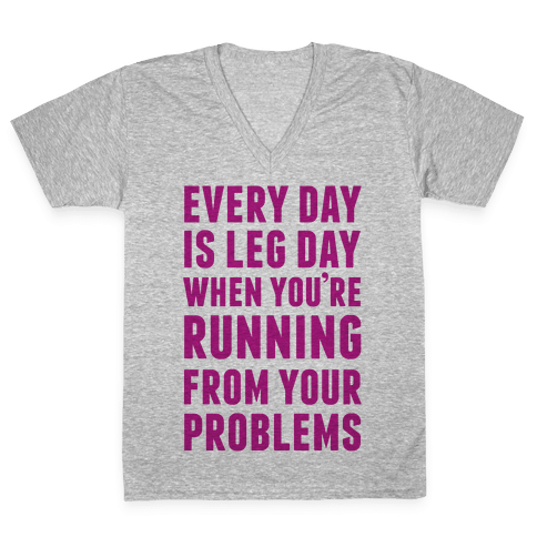 Every Day Is Leg Day When You're Running From Problems V-Neck Tee Shirt