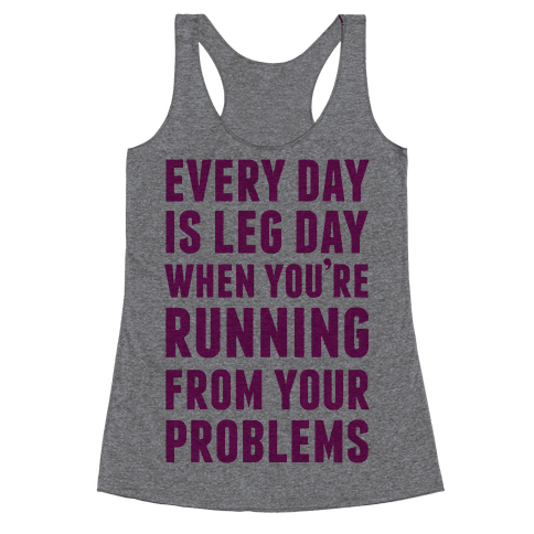 Every Day Is Leg Day When You're Running From Problems Racerback Tank Top