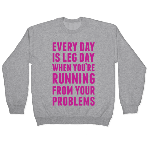 Every Day Is Leg Day When You're Running From Problems Pullover