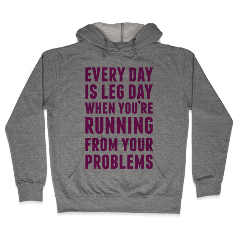Every Day Is Leg Day When You're Running From Problems Hooded Sweatshirt
